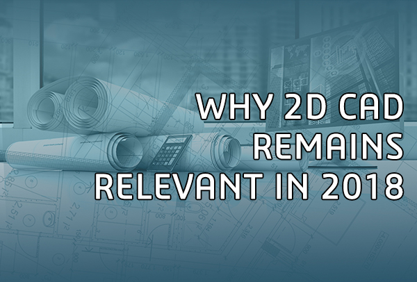 Why 2D CAD remains relevant in 2018